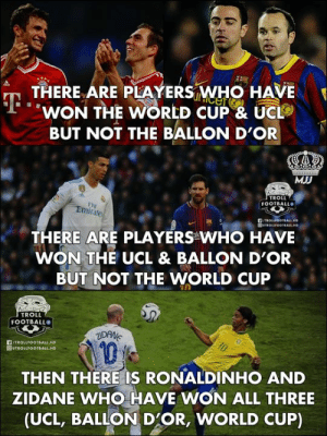 Zidane And Ronaldinho: 🐐s Of Football!👑🔥   #MJJ: THERE ARE PLAYERS WHO HAVE  WON THE WORLD CUP & UC  BUT NOT THE BALLON D'OR  MJD  TROLL  FOOTBALL  FI  Emirates  THERE ARE PLAYERS WHO HAVE  WON THE UCL & BALLON D'OR  BUT NOT THE WORLD CUP  TROLL  FOOTBALLO  TROLLFOOTBALL HD  1  THEN THERE IS RONALDINHO AND  ZIDANE WHO HAVE WON ALL THREE  (UCL, BALLON D'OR, WORLD CUP) Zidane And Ronaldinho: 🐐s Of Football!👑🔥   #MJJ