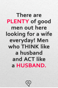 Memes, Good, and Husband: There are  PLENTY of good  men out here  looking for a wife  everyday! Men  who THINK like  a husband  and ACT like  a HUSBAND