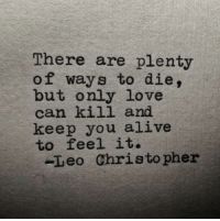 Only Love: There are plenty  of ways to die,  but only love  can kill and  keep you alive  to feel it.  -Leo Christopher