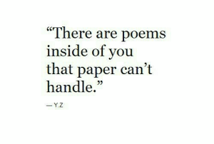 """cant handle: """"There are poems  inside of you  that paper can't  handle.""""  -Y.Z"""