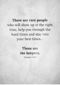 Best, Help, and Time: There are rare people  who will show up at the right  time, help you through the  hard times and stay into  your best times...  Those are  the keepers.  Nausicaa Twila