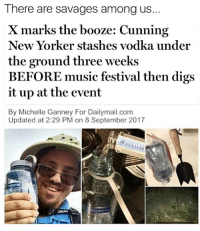 MY MAN!! Chess not checkers!!!: There are savages among us..  X marks the booze: Cunning  New Yorker stashes vodka under  the ground three weeks  BEFORE music festival then digs  it up at the event  By Michelle Ganney For Dailymail.com  Updated at 2:29 PM on 8 September 2017 MY MAN!! Chess not checkers!!!