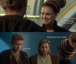 galgadats:  no, anakin…: There are seven chairs  and ten younglings  What do you do?   Bring three more chairs.  Kill three galgadats:  no, anakin…