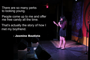 Candy, Love, and Tumblr: There are so many perks  to looking young  People come up to me and offer  me free candy all the time  That's actually the story of how I  met my boyfriend  - Jasmine Bautista standup-comedy:I love candy Oh. ooooh