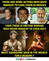 hrithik: THERE ARE SOME ACTORS WHO NEED  MAKEUP TO LOOK GOOD IN MOVIES  THEN THERE IS HRITHIK ROSHAN  WHO NEEDS MAKEUP TO LOOK UGLY  LAUGHING  MOST HANDSOME MAN IN THE WORLD  FOR A REASON!!