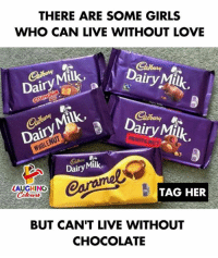 Girls, Love, and Chocolate: THERE ARE SOME GIRLS  WHO CAN LIVE WITHOUT LOVE  Dairy Milk  Dairy  kDairy Milk  Da  FRUITCNUZ  のy  Dairy Milk,  LAUGHING  TAG HER  Coleer  lowrs  BUT CAN'T LIVE WITHOUT  CHOCOLATE