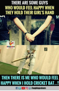 Happy: THERE ARE SOME GUYS  WHO WOULD FEEL HAPPY WHEN  THEY HOLD THEIR GIRL'S HAND  THEN THERE IS ME WHO WOULD FEEL  HAPPY WHEN I HOLD CRICKET BAT...!!