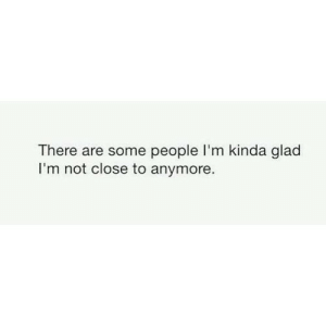 https://iglovequotes.net/: There are some people l'm kinda glad  I'm not close to anymore. https://iglovequotes.net/