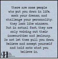 Pass it on (y): There are some people  who put you down in life,  mock your dreams, and  challenge your personality;  they look like winners.  But in actual fact, they are  only voicing out their  insecurities and jealousy.  Do not let them pull you down.  Believe and accept yourself  and hold onto what you  believe in.  erbs  ealth  appiness Pass it on (y)