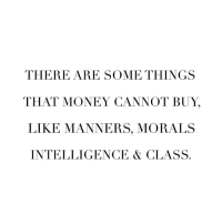 Money, Class, and Intelligence: THERE ARE SOME THINGS  THAT MONEY CANNOT BUY,  LIKE MANNERS, MORALS  INTELLIGENCE & CLASS.