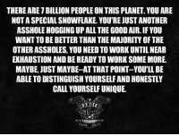 Memes, Some More, and 🤖: THERE ARE TBILLION PEOPLE ON THIS PLANET YOU ARE  NOT A SPECIALSNOWFLAKE. YOU'RE JUSTANOTHER  ASSHOLE HOGGINGUPALL THE GOOD AIR. IF YOU  WANT TO BE BETTER THAN THE MAJORITY OF THE  OTHER ASSHOLES, YOU NEED TOWORK UNTILNEAR  EXHAUSTION AND BE READY TOWORK SOME MORE.  MAYBE, JUST MAYBE AT THAT POINT--YOU'LL BE  ABLE TO DISTINGUISH YOURSELF AND HONESTLY  CALL YOURSELF UNIQUE. Hi. Yep. This again.   RangerUp.com
