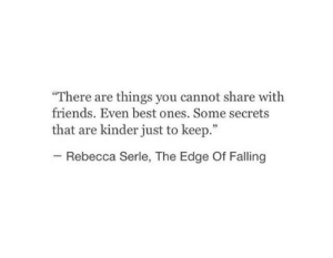 "Friends, Best, and Edge: ""There are things you cannot share with  friends. Even best ones. Some secrets  that are kinder just to keep.""  35  Rebecca Serle, The Edge Of Falling"