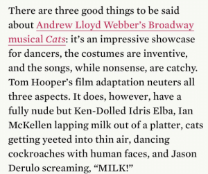 "littlewomen1994:the first paragraph of karen han's review of cats (2019) is better than anything i will ever write: There are three good things to be said  about Andrew Lloyd Webber's Broadway  musical Cats: itť's an impressive showcase  for dancers, the costumes are inventive,  and the songs, while nonsense, are catchy.  Tom Hooper's film adaptation neuters all  three aspects. It does, however, have a  fully nude but Ken-Dolled Idris Elba, Ian  McKellen lapping milk out of a platter, cats  getting yeeted into thin air, dancing  cockroaches with human faces, and Jason  Derulo screaming, ""MILK!"" littlewomen1994:the first paragraph of karen han's review of cats (2019) is better than anything i will ever write"
