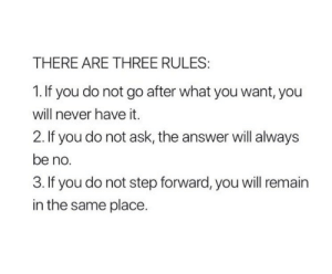 Never, Answer, and Ask: THERE ARE THREE RULES  1. If you do not go after what you want, you  will never have it.  2. If you do not ask, the answer will always  be no  3. If you do not step forward, you will remain  in the same place.
