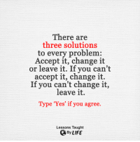 <3: There are  three solutions  to every problem  Accept it, change it  or leave it. If you can't  accept it, change it.  If you can't change it,  leave it.  Type 'Yes' if you agree.  Lessons Taught  By LIFE <3
