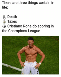 Cristiano Ronaldo, Life, and Memes: There are three things certain in  life:  Death  Taxes  Cristiano Ronaldo scoring in  the Champions League 🔥👍CR7 UCL Great