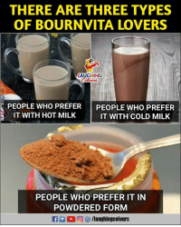 Cold, Indianpeoplefacebook, and Milk: THERE ARE THREE TYPES  OF BOURNVITA LOVERS  AUGHING  PEOPLE WHO PREFER PEOPLE WHO PREFER  IT WITH HOT MILK  IT WITH COLD MILK  PEOPLE WHO PREFER IT IN  POWDERED FORM