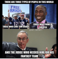 tom: THERE ARE THREE TYPES OF PEOPLE IN THISWORLD  FREE  BRADY  12112  THOSE WHO THINK HE  THOSE WHO LOVE TOM BRADY  CHEATED  @NFL MEMES  AND THE JUDGE WHO NEEDED HIM FOR HIS  FANTASY TEAM