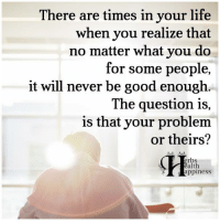 Life, Memes, and Good: There are times in your life  when you realize that  no matter what you do  for some people  it will never be good enough  The question is,  is that your problem  or theirs?  erbs  ealth  appiness Pass it on (y)