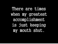 Keeping My Mouth Shut: There are times  when my greatest  accomplishment  is just keeping  my mouth shut.