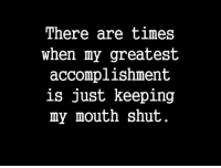 Keeping My Mouth Shut: There are times  when my greatest  accomplishment  is just keeping  my mouth shut