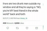 "<p>wholesome drunks</p>: there are two drunk men outside my  window and all they're saying is ""NO,  you're MY best friend in the whole  world"" back and forth  9/21/17, 2:48 PM from Ames, IA  426 Retweets 8,959 Likes  tl <p>wholesome drunks</p>"