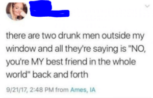 "no, youre my best friend!: there are two drunk men outside my  window and all they're saying is ""NO,  you're MY best friend in the whole  world"" back and forth  9/21/17, 2:48 PM from Ames, IA no, youre my best friend!"