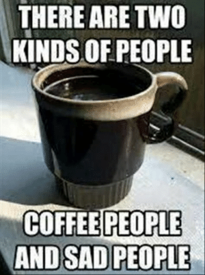 Memes, Coffee, and Images: THERE ARE TWO  KINDS OF PEOPLE  COFFEE PEOPLE  AND SAD PEOPLE 60 Wednesday Coffee Memes, Images & Pics to Get Through the Week