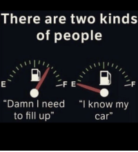 """Cars, Memes, and 🤖: There are two kinds  of people  """"Damn I need  """"I know my  to fill up""""  Car I love the drama of the gas light turning on 👸🏼🚗 DramaQueen"""