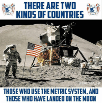 Memes, Moon, and 🤖: THERE ARE TWO  KINDSOF COUNTRIES  THOSE WHO USE THE METRIC SYSTEM, AND  THOSE WHO HAVE LANDED ON THE MOON Mic drop.