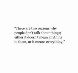 Mean, Means, and Why: There are two reasons why  people don't talk about things;  either it doesn't mean anything  to them, or it means everything.""