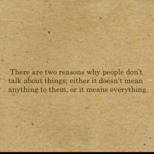 Mean, Means, and Why: There are two reasons why people don't  talk about things; either it doesn't mean  anything to them,  or it means evérything.