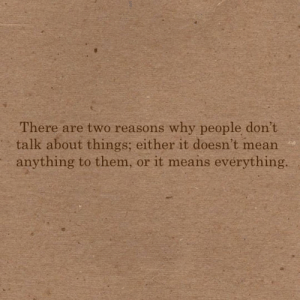 Reasons Why: There are two reasons why people don't  talk about things; either it doesn't mean  anything to them, or it means evérything.