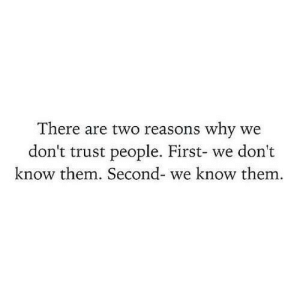 Why, Them, and First: There are two reasons why we  don't trust people. First- we don't  know them. Second- we know them