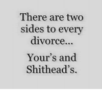 ~SJ: There are two  sides to every  divorce...  Your's and  Shithead's. ~SJ