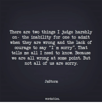 "Sorry, Courage, and Judge: There are two things I judge harshly  on- the inability for one to admit  when they are wrong and the lack of  courage to say ""I'm sorry"". That  tells me all I need to know. Because  we are all wrong at some point. But  not all of us are sorry.  JmStorm  wordables."