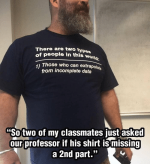 "Dank, Memes, and Target: There are two typ  of people in this won  es  1) Those who can extrapolats  from incomplete data  Sotwo of my classmates just asked  ourprofessor if his shirt is missing  a 2nd part."" Didnt see this here before by simonfridman MORE MEMES"