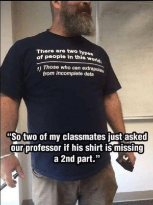 """Funny, Data, and Who: There are two type  of people in this w  orld  Those who can extrapol  from incomplete data  Sotwo of my classmates ust asked  ourprofessor if his shirt is missing  a 2nd part.""""  95 They inferred incorrectly. via /r/funny https://ift.tt/2RTNlhl"""