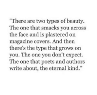 """Covers, Http, and Net: """"There are two types of beauty  The one that smacks you across  the face and is plastered on  magazine covers. And then  there's the type that grows on  you. The one you don't expect.  The one that poets and authors  write about, the eternal kind."""" http://iglovequotes.net/"""