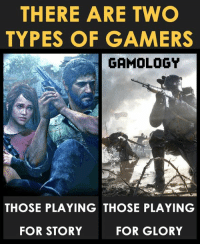 Video Games, Good, and Goodness: THERE ARE TWO  TYPES OF GAMERS  GAMOLOGY  THOSE PLAYING THOSE PLAYING  FOR GLORY  FOR STORY I like both but I prefer a good story! What do you think guys?