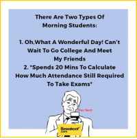 Which one are you? :p  Revamp your wardrobe with us : http://bwkf.shop/View-Collection: There Are Two Types of  Morning Students:  1. Oh,What A Wonderful Day! Can't  Wait To Go College And Meet  My Friends  2. Spends 20 Mins To Calculate  How Much Attendance Still Required  To Take Exams  to  True story  Bewakoof  Com Which one are you? :p  Revamp your wardrobe with us : http://bwkf.shop/View-Collection