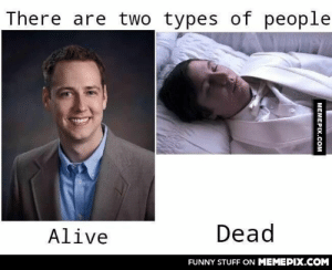 The only 2 kind of people I knowomg-humor.tumblr.com: There are two types of people  Dead  Alive  FUNNY STUFF ON MEMEPIX.COM  МЕМЕРIХ.СOм The only 2 kind of people I knowomg-humor.tumblr.com