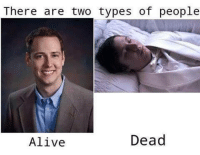There are two types of people  Dead  Alive -W33dle