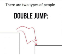Double, There Are Two Types of People, and People: There are two types of people  DOUBLE JUMIP Double jump