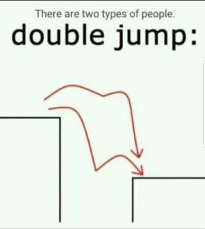 Double, There Are Two Types of People, and People: There are two types of people.  double jump: