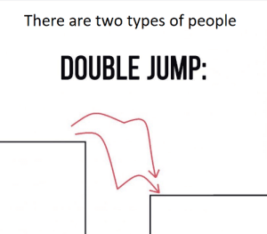 Double, There Are Two Types of People, and People: There are two types of people  DOUBLE JUMP Double jump