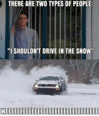 """funny Driving in snow: THERE ARE TWO TYPES OF PEOPLE  """"I SHOULDN'T DRIVE IN THE SNOW funny Driving in snow"""