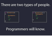 There are two types of people.  if (Condition)  if Condition  Statements  Statements  Programmers will know. It's right side for me and what about u