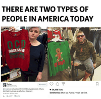 America, Fashion, and Funny: THERE ARE TWO TYPES OF  PEOPLE IN AMERICA TODAY  OCD  OBSESSIVE  Reign  Follow  @Target as someone with OCD ra really appreciate it if you  didn't sell my iiness as a fashion statement  233 PtA-25 Oct 2015  4、다 4.577 6.079  φ 39.398 likes  derekweida Shut up, Pussy. You'll be fine. Agree liberal Trump MAGA PresidentTrump NotMyPresident USA theredpill nothingleft conservative republican libtard regressiveleft makeamericagreatagain DonaldTrump mypresident buildthewall memes funny politics rightwing blm snowflakes