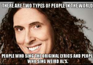 I'm the latter.: THERE ARE TWO TYPES OF PEOPLE IN THEWORLD  PEOPLE WHO SING THE ORIGINAL LYRICS AND PEOPL  WHO SING WEIRD AL'S. I'm the latter.